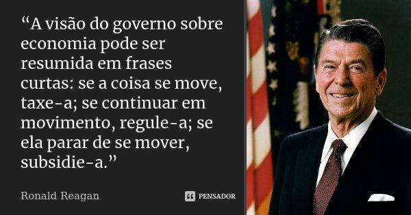 """""""A visão do governo sobre economia pode ser resumida em frases curtas: se a coisa se move, taxe-a; se continuar em movimento, regule-a; se ela parar de se mover... Frase de Ronald Reagan."""