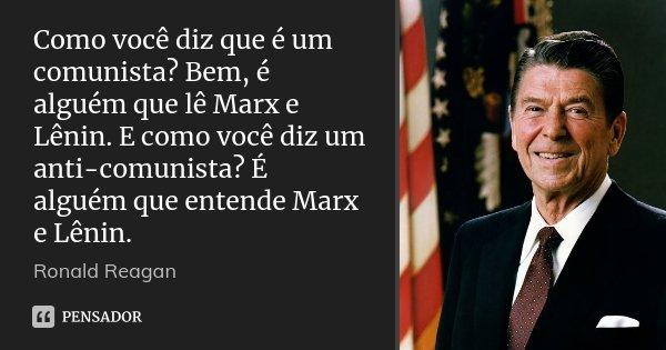 Como você diz que é um comunista? Bem, é alguém que lê Marx e Lênin. E como você diz um anti-comunista? É alguém que entende Marx e Lênin.... Frase de Ronald Reagan.