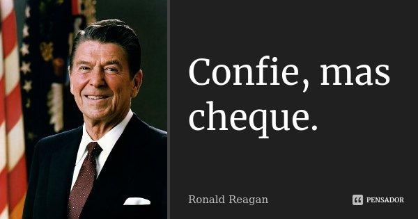 Confie, mas cheque.... Frase de Ronald Reagan.