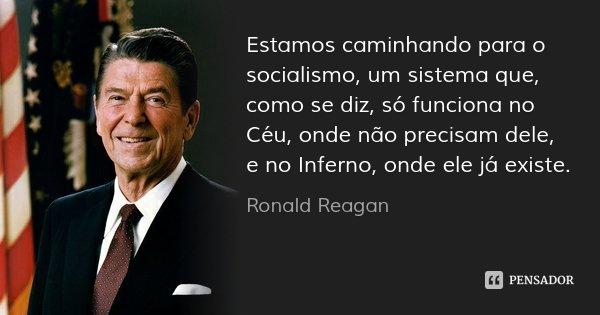 Estamos caminhando para o socialismo, um sistema que, como se diz, só funciona no Céu, onde não precisam dele, e no Inferno, onde ele já existe.... Frase de Ronald Reagan.