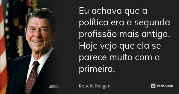 Eu achava que a política era a segunda profissão mais antiga. Hoje vejo que ela se parece muito com a primeira.... Frase de Ronald Reagan.
