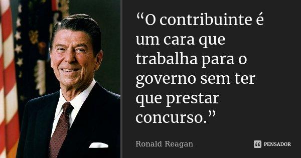 """""""O contribuinte é um cara que trabalha para o governo sem ter que prestar concurso.""""... Frase de Ronald Reagan."""