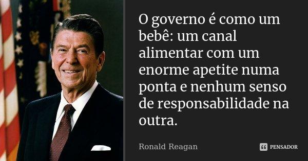 O governo é como um bebê: um canal alimentar com um enorme apetite, numa ponta, e nenhum senso de responsabilidade na outra.... Frase de Ronald Reagan.