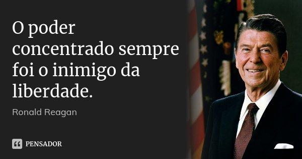 O poder concentrado sempre foi o inimigo da liberdade.... Frase de Ronald Reagan.