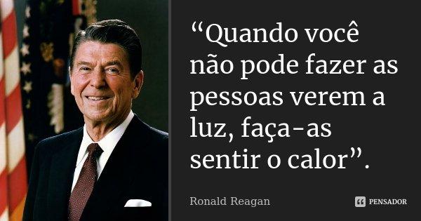 """""""Quando você não pode fazer as pessoas verem a luz, faça-as sentir o calor"""".... Frase de Ronald Reagan."""