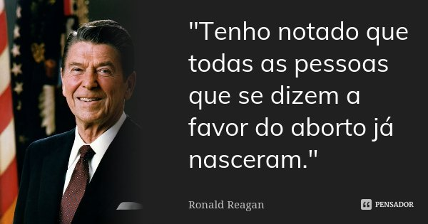 """""""Tenho notado que todas as pessoas que se dizem a favor do aborto já nasceram.""""... Frase de Ronald Reagan."""