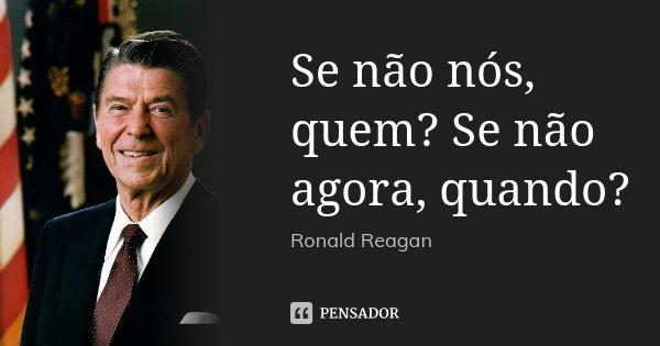 Se não nós, quem? Se não agora, quando?... Frase de Ronald Reagan.