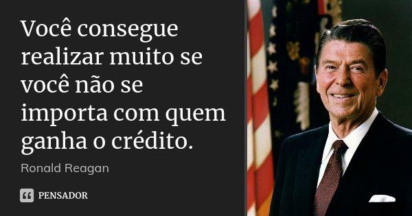 Você Consegue Realizar Muito Se Você... Ronald Reagan