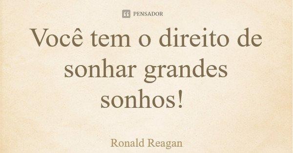 Você tem o direito de sonhar grandes sonhos!... Frase de Ronald Reagan.