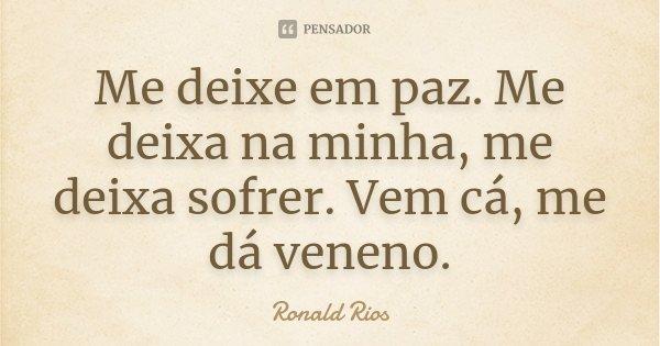Me deixe em paz. Me deixa na minha, me deixa sofrer. Vem cá, me dá veneno.... Frase de Ronald Rios.