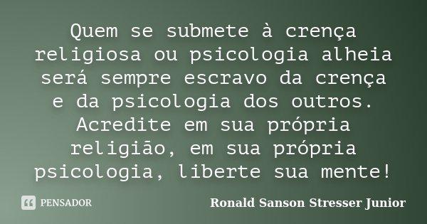 Quem se submete à crença religiosa ou psicologia alheia será sempre escravo da crença e da psicologia dos outros. Acredite em sua própria religião, em sua própr... Frase de Ronald Sanson Stresser Junior.