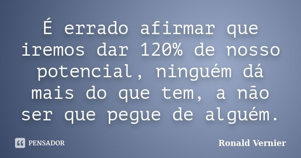 É errado afirmar que iremos dar 120% de nosso potencial, ninguém dá mais do que tem, a não ser que pegue de alguém.... Frase de Ronald Vernier.