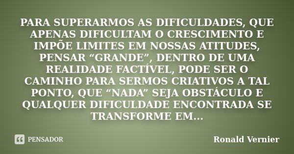 """PARA SUPERARMOS AS DIFICULDADES, QUE APENAS DIFICULTAM O CRESCIMENTO E IMPÕE LIMITES EM NOSSAS ATITUDES, PENSAR """"GRANDE"""", DENTRO DE UMA REALIDADE FACTÍVEL, PODE... Frase de Ronald Vernier."""