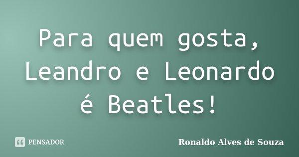 Para quem gosta, Leandro e Leonardo é Beatles!... Frase de Ronaldo Alves de Souza.