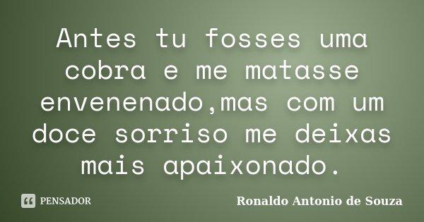Antes tu fosses uma cobra e me matasse envenenado,mas com um doce sorriso me deixas mais apaixonado.... Frase de Ronaldo Antonio de Souza.