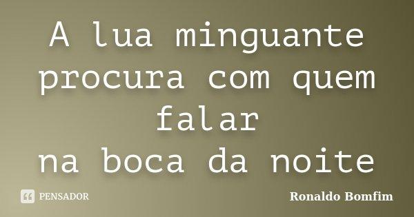A lua minguante procura com quem falar na boca da noite... Frase de Ronaldo Bomfim.