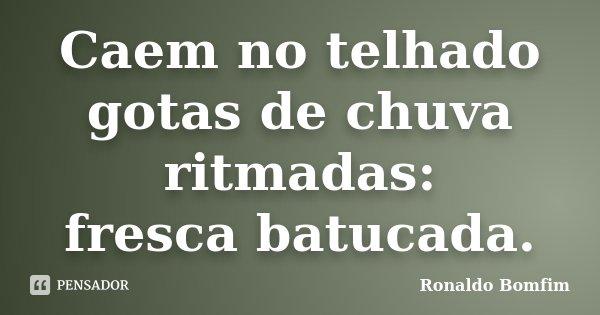 Caem no telhado gotas de chuva ritmadas: fresca batucada.... Frase de Ronaldo Bomfim.