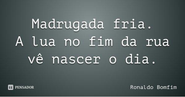 Madrugada fria. A lua no fim da rua vê nascer o dia.... Frase de Ronaldo Bomfim.