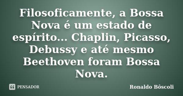 Filosoficamente, a Bossa Nova é um estado de espírito...Chaplin,Picasso,Debussy e eté mesmo Beethoven foram Bossa Nova.... Frase de Ronaldo Bôscoli.