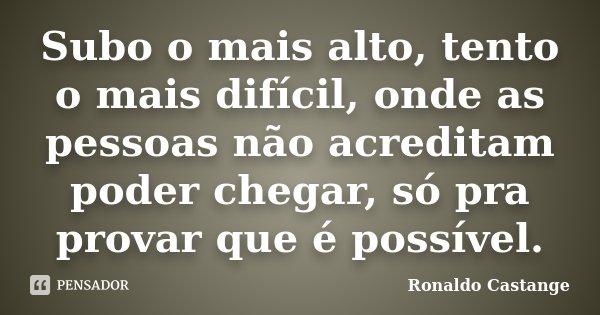Subo o mais alto, tento o mais difícil, onde as pessoas não acreditam poder chegar, só pra provar que é possível.... Frase de Ronaldo Castange.