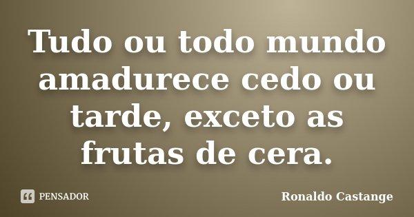 Tudo ou todo mundo amadurece cedo ou tarde, exceto as frutas de cera.... Frase de Ronaldo Castange.