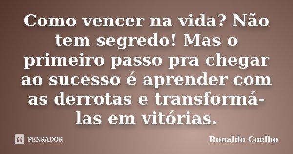 Como vencer na vida? Não tem segredo! Mas o primeiro passo pra chegar ao sucesso é aprender com as derrotas e transformá-las em vitórias.... Frase de Ronaldo Coelho.