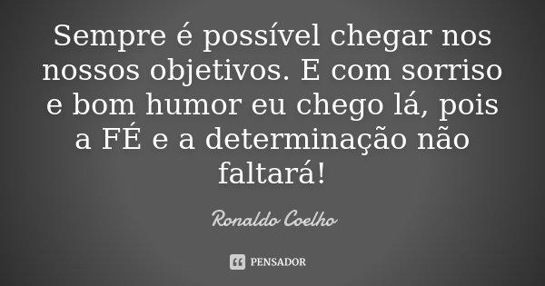 Sempre é possível chegar nos nossos objetivos. E com sorriso e bom humor eu chego lá, pois a FÉ e a determinação não faltará!... Frase de Ronaldo Coelho.