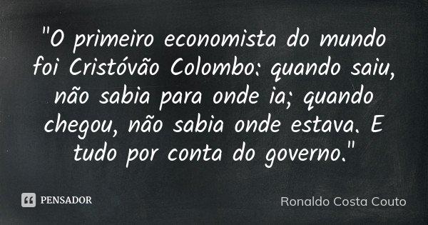 """""""O primeiro economista do mundo foi Cristóvão Colombo: quando saiu, não sabia para onde ia; quando chegou, não sabia onde estava. E tudo por conta do gover... Frase de Ronaldo Costa Couto."""