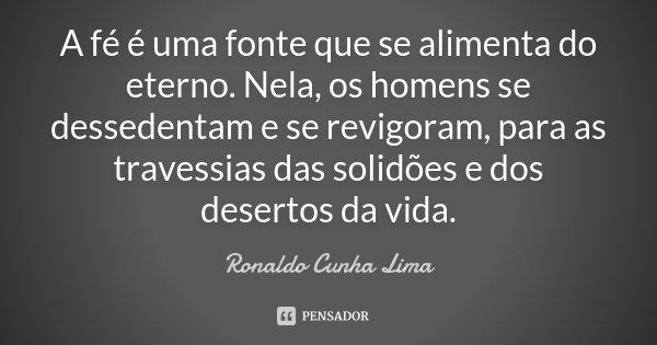 A fé é uma fonte que se alimenta do eterno. Nela, os homens se dessedentam e se revigoram, para as travessias das solidões e dos desertos da vida.... Frase de Ronaldo Cunha Lima.