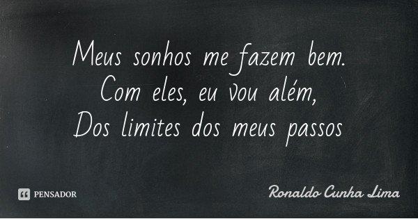 Meus sonhos me fazem bem. Com eles, eu vou além, Dos limites dos meus passos... Frase de Ronaldo Cunha Lima.