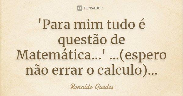 'Para mim tudo é questão de Matemática...' ...(espero não errar o calculo)...... Frase de Ronaldo Guedes.