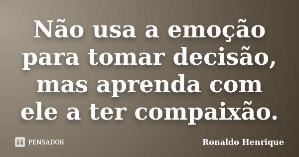 Não usa a emoção para tomar decisão, mas aprenda com ele a ter compaixão.... Frase de Ronaldo Henrique.