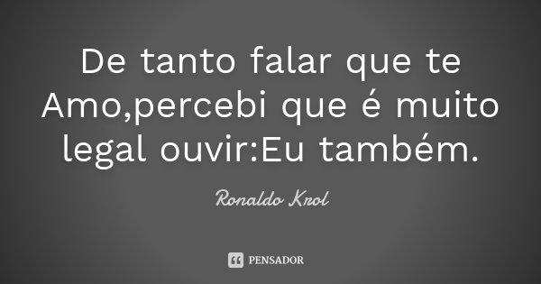 De tanto falar que te Amo,percebi que é muito legal ouvir:Eu também.... Frase de Ronaldo Krol.