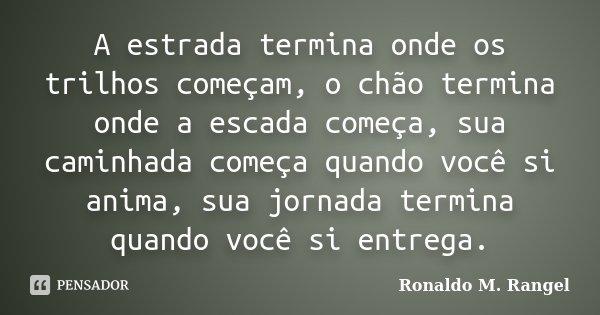 A estrada termina onde os trilhos começam, o chão termina onde a escada começa, sua caminhada começa quando você si anima, sua jornada termina quando você si en... Frase de Ronaldo M. Rangel.