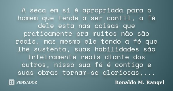 A seca em si é apropriada para o homem que tende a ser cantil, a fé dele esta nas coisas que praticamente pra muitos não são reais, mas mesmo ele tendo a fé que... Frase de Ronaldo M. Rangel.