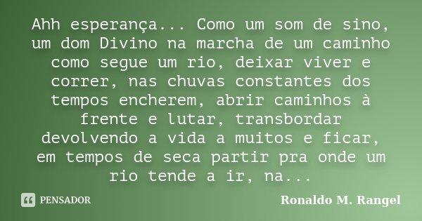 Ahh esperança... Como um som de sino, um dom Divino na marcha de um caminho como segue um rio, deixar viver e correr, nas chuvas constantes dos tempos encherem,... Frase de Ronaldo M. Rangel.
