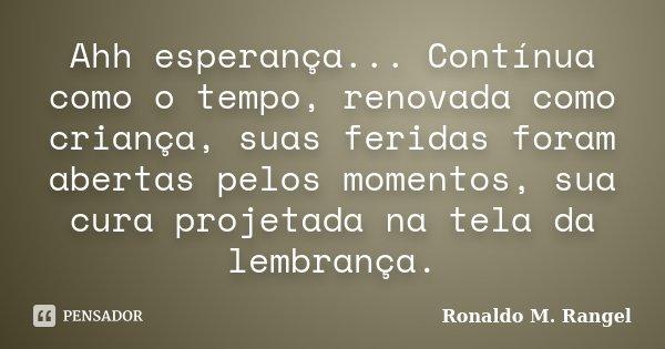 Ahh esperança... Contínua como o tempo, renovada como criança, suas feridas foram abertas pelos momentos, sua cura projetada na tela da lembrança.... Frase de Ronaldo M. Rangel.