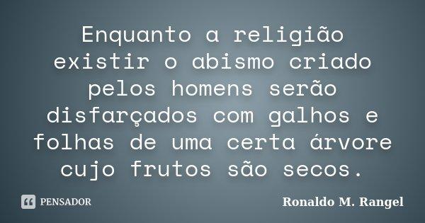 Enquanto a religião existir o abismo criado pelos homens serão disfarçados com galhos e folhas de uma certa árvore cujo frutos são secos.... Frase de Ronaldo M. Rangel.