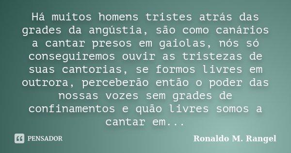 Há muitos homens tristes atrás das grades da angústia, são como canários a cantar presos em gaiolas, nós só conseguiremos ouvir as tristezas de suas cantorias, ... Frase de Ronaldo M. Rangel.