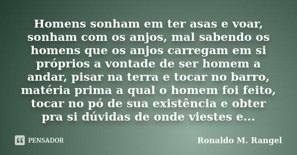 Homens sonham em ter asas e voar, sonham com os anjos, mal sabendo os homens que os anjos carregam em si próprios a vontade de ser homem a andar, pisar na terra... Frase de Ronaldo M. Rangel.