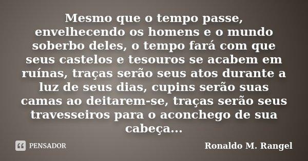 Mesmo que o tempo passe, envelhecendo os homens e o mundo soberbo deles, o tempo fará com que seus castelos e tesouros se acabem em ruínas, traças serão seus at... Frase de Ronaldo M. Rangel.
