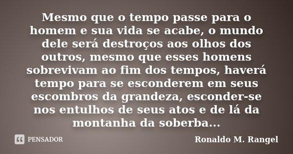 Mesmo que o tempo passe para o homem e sua vida se acabe, o mundo dele será destroços aos olhos dos outros, mesmo que esses homens sobrevivam ao fim dos tempos,... Frase de Ronaldo M. Rangel.