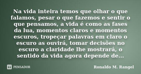 Na vida inteira temos que olhar o que falamos, pesar o que fazemos e sentir o que pensamos, a vida é como as fases da lua, momentos claros e momentos escuros, t... Frase de Ronaldo M. Rangel.