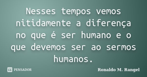 Nesses tempos vemos nitidamente a diferença no que é ser humano e o que devemos ser ao sermos humanos.... Frase de Ronaldo M. Rangel.