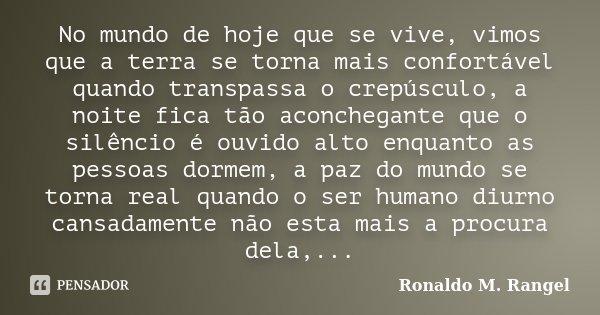 No mundo de hoje que se vive, vimos que a terra se torna mais confortável quando transpassa o crepúsculo, a noite fica tão aconchegante que o silêncio é ouvido ... Frase de Ronaldo M. Rangel.