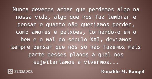Nunca devemos achar que perdemos algo na nossa vida, algo que nos faz lembrar e pensar o quanto não queríamos perder, como amores e paixões, tornando-o em o bem... Frase de Ronaldo M. Rangel.