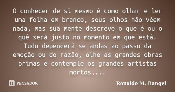 O conhecer de si mesmo é como olhar e ler uma folha em branco, seus olhos não vêem nada, mas sua mente descreve o que é ou o quê será justo no momento em que es... Frase de Ronaldo M. Rangel.