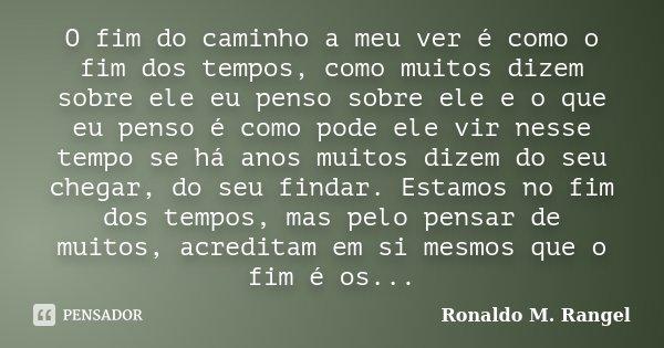 O fim do caminho a meu ver é como o fim dos tempos, como muitos dizem sobre ele eu penso sobre ele e o que eu penso é como pode ele vir nesse tempo se há anos m... Frase de Ronaldo M. Rangel.