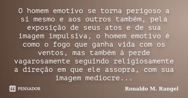 O homem emotivo se torna perigoso a si mesmo e aos outros também, pela exposição de seus atos e de sua imagem impulsiva, o homem emotivo é como o fogo que ganha... Frase de Ronaldo M. Rangel.
