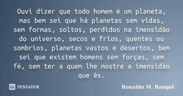 Ouvi dizer que todo homem é um planeta, mas bem sei que há planetas sem vidas, sem formas, soltos, perdidos na imensidão do universo, secos e frios, quentes ou ... Frase de Ronaldo M. Rangel.
